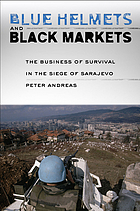 Blue helmets and black markets : the business of survival in the siege of Sarajevo