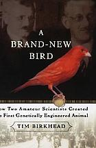 A brand-new bird : how two amateur scientists created the first genetically engineered animal