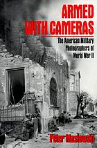Armed with cameras : the American military photographers of World War II