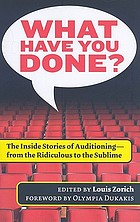 What have you done? : the inside stories of auditioning--from the ridiculous to the sublime