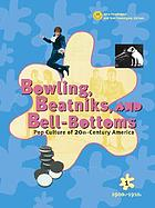 Bowling, beatniks, and bell-bottoms : pop culture of 20th-century America