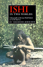 Ishi in two worlds; a biography of the last wild Indian in North AmericaA biography of the last wild Indian in North America