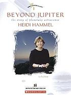 Beyond Jupiter : the story of planetary astronomer Heidi Hammel