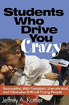 Students who drive you crazy : succeeding with resistant, unmotivated, and otherwise difficult young people