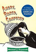 Angry, bored, confused : a citizen handbook of American politics