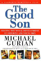 The good son : shaping the moral development of our boys and young men