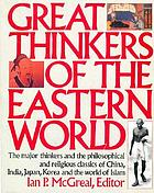 Great thinkers of the Eastern world : the major thinkers and the philosophical and religious classics of China, India, Japan, Korea, and the world of Islam