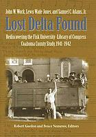 Lost Delta found : rediscovering the Fisk University-Library of Congress Coahoma County study, 1941-1942