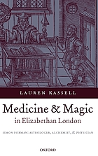 Medicine and magic in Elizabethan London Simon Forman - astrologer, alchemist, and physician