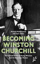 Becoming Winston Churchill : the untold story of young Winston and his American mentor