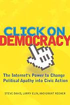 Click on democracy : the Internet's power to change political apathy into civic action