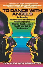 To dance with angels : an amazing journey to the heart with the phenomenal Thomas Jacobson and the grand spirit, Dr. Peebles