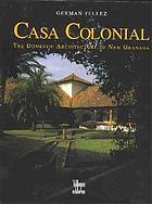 Casa colonial : domestic architecture of New Granada