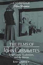 The films of John Cassavetes : pragmatism, modernism, and the movies