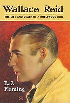 Wallace Reid : the life and death of a Hollywood idol