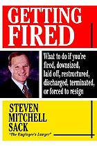 Getting fired : what to do if you're fired, downsized, laid off, restructured, discharged, terminated, or forced to resign