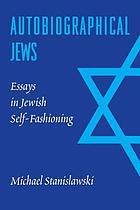Autobiographical Jews : essays in Jewish self-fashioning