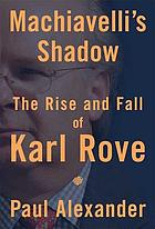 Machiavelli's shadow : the rise and fall of Karl Rove