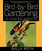 Bird-by-bird gardening : the ultimate guide to bringing in your favorite birds--year after year