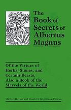 The book of secrets of Albertus Magnus of the virtues of herbs, stones and certain beasts, also A book of the marvels of the world