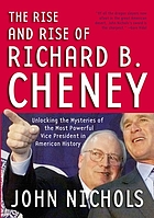 The rise and rise of Richard B. Cheney : unlocking the mysteries of the most powerful vice president in American history