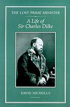 The lost prime minister : a life of Sir Charles Dilke