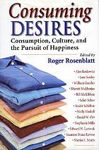 Consuming desires : consumption, culture, and the pursuit of happiness