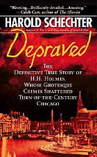 Depraved : the definitive true story of H.H. Holmes, whose grotesque crimes shattered turn-of-the-century Chicago