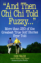 """And then Chi Chi told Fuzzy-- "" : more than 250 of the greatest true golf stories ever told"