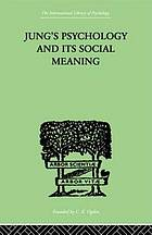 Jung's psychology and its social meaning : a comprehensive statement of C.G. Jung's psychological theories and an interpretation of their significance for the social sciences
