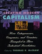 Creating modern capitalism : how entrepreneurs, companies, and countries triumphed in three industrial revolutions