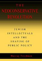 The neoconservative revolution : Jewish intellectuals and the shaping of public policyAmerican Jews and the rise of neo-conservatism
