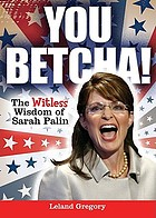 You betcha! the witless wisdom of Sarah Palin