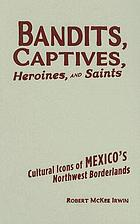 Bandits, captives, heroines, and saints : cultural icons of Mexico's northwest borderlands