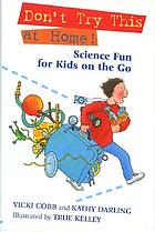 Don't try this at home! : science fun for kids on the go