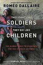 They fight like soldiers, they die like children : the global quest to eradicate the use of child soldiers