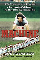 The machine : a hot team, a legendary season, and a heart-stopping World Series : the story of the 1975 Cincinnati Reds