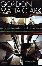 Gordon Matta-Clark art, architecture and the attack on modernism