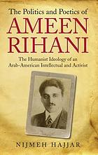 The politics and poetics of Ameen Rihani : the humanist ideology of an Arab-American intellectual and activist