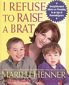 I refuse to raise a brat : straightforward advice on parenting in an age of overindulgence