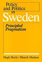 Policy and politics in Sweden : principled pragmatism