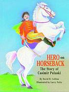Hero on horseback : the story of Casimir Pulaski