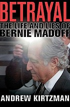 Betrayal : the life and lies of Bernie Madoff