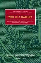 War is a racket : the antiwar classic by America's most decorated General, two other anti-interventionist tracts, and photographs from the Horror of itWar is a racket
