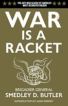 War is a racket : the antiwar classic by America's most decorated General, two other anti-interventionist tracts, and photographs from The Horror of itWar is a racketWar is a racket : the antiwar classic by American's most decorated general, two other anti-interventionist tracts, and photographs from The Horror of It