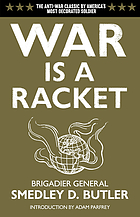War is a racket : the antiwar classic by America's most decorated General, two other anti-interventionist tracts, and photographs from The Horror of itWar is a racketWar is a racket : the antiwar classic by America's most decorated General