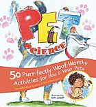 Pet science : 50 purr-fectly woof-worthy activities for you & your pets