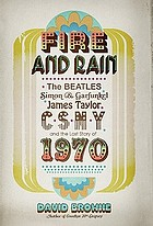 Fire and rain : The Beatles, Simon and Garfunkel, James Taylor, Csny, and the bittersweet story of 1970