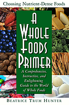 A whole foods primer : a comprehensive, instructive, and enlightening guide to the world of whole foods