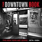 The downtown book : the New York art scene, 1974-1984